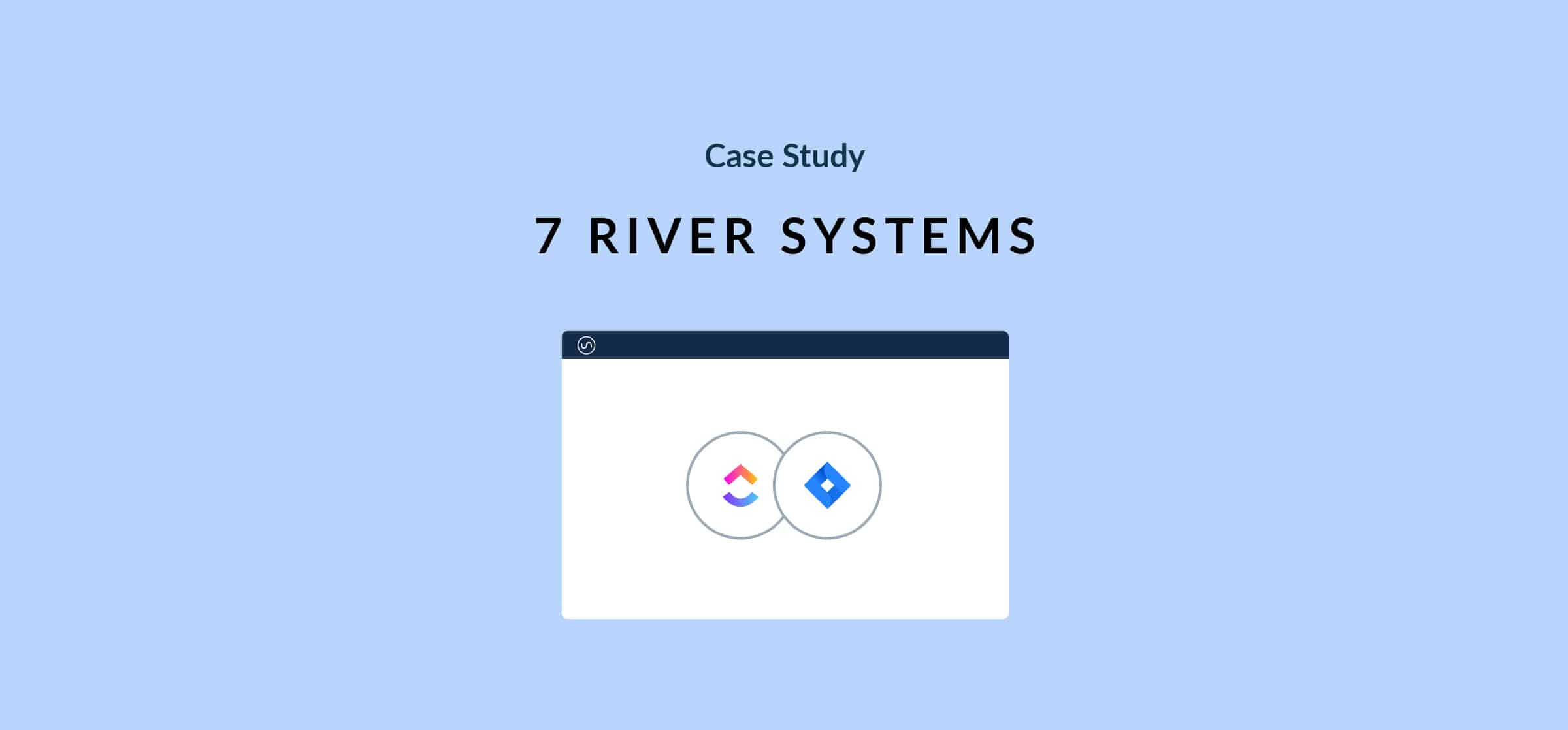 Case study 7 River Systems ClickUp Jira
